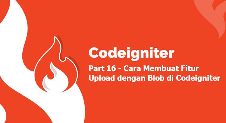 Tutorial Codeigniter Part 16, Cara Membuat Fitur Upload dengan Blob di Codeigniter